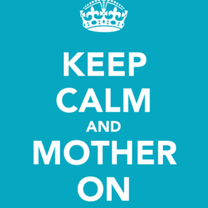 Keep Calm and Mother On!